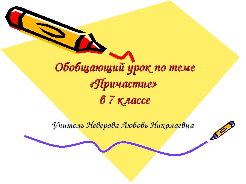 Обобщающий урок по теме «Причастие» в 7 классе Учитель Неверова Любовь Никола...
