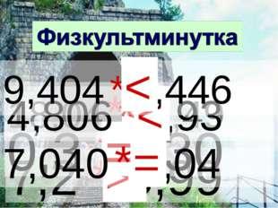 7,2 * 5,99 > 18,04 * 18,49 < 0,3 *0,30 = 4,806 * 5,93 < 9,404 * 9,446 < 7,040