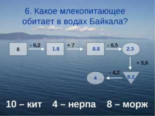 6. Какое млекопитающее обитает в водах Байкала? 10 – кит4 – нерпа 8 – морж