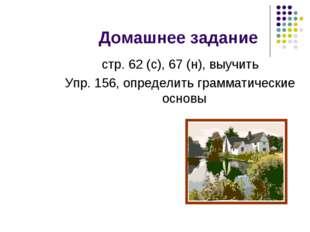 Домашнее задание стр. 62 (с), 67 (н), выучить Упр. 156, определить грамматиче