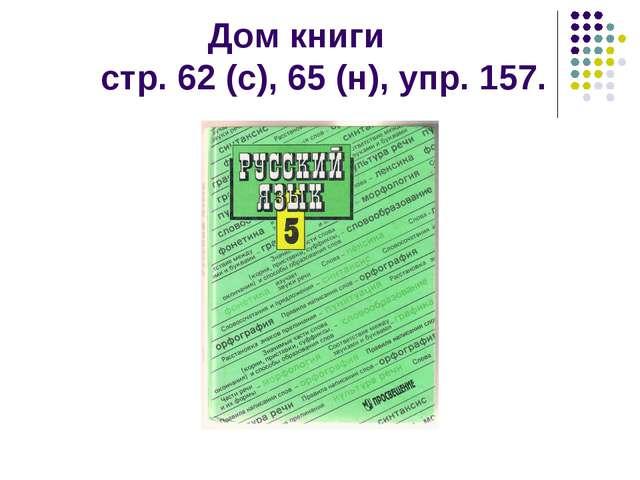 Дом книги стр. 62 (с), 65 (н), упр. 157.
