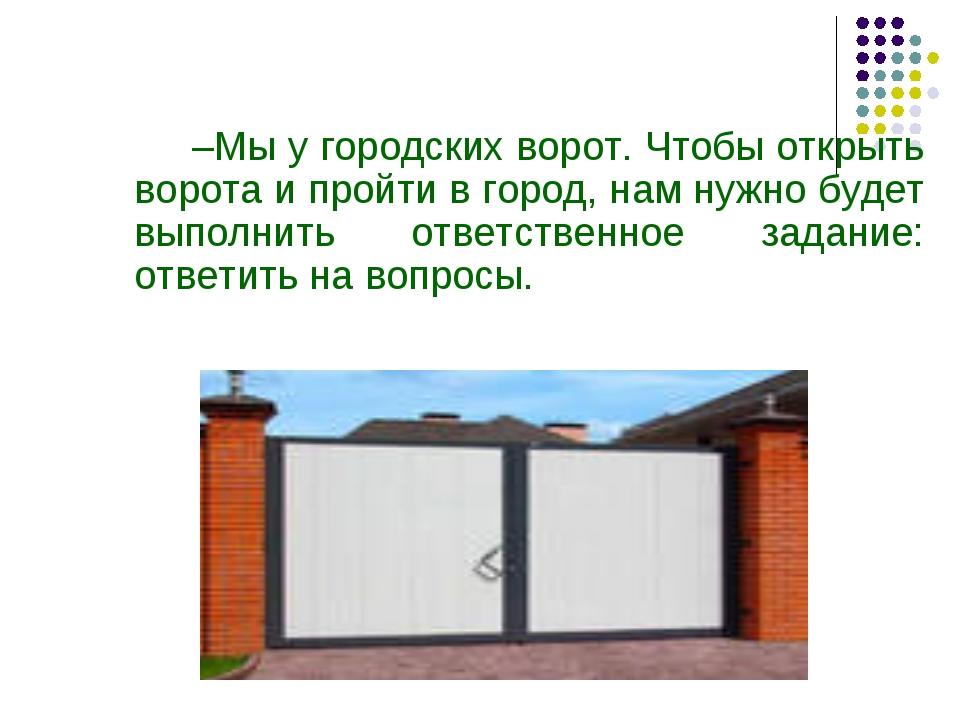 –Мы у городских ворот. Чтобы открыть ворота и пройти в город, нам нужно буде...