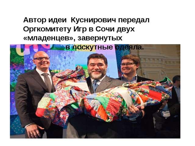 Автор идеи Куснирович передал Оргкомитету Игр в Сочи двух «младенцев», заверн...