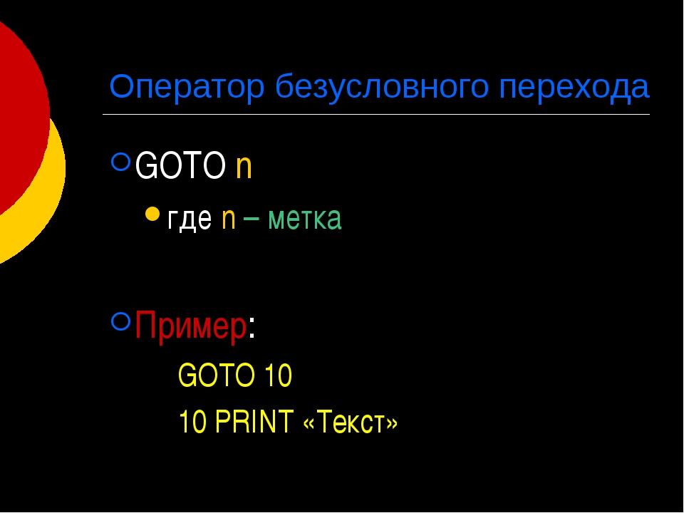 Оператор безусловного перехода GOTO n где n – метка Пример: GOTO 10 10 PRINT...