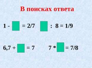 В поисках ответа 1 - = 2/7 : 8 = 1/9 6,7 + = 7 7 * = 7/8