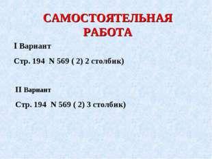 САМОСТОЯТЕЛЬНАЯ РАБОТА І Вариант Стр. 194 Ν 569 ( 2) 2 столбик) ІІ Вариант Ст