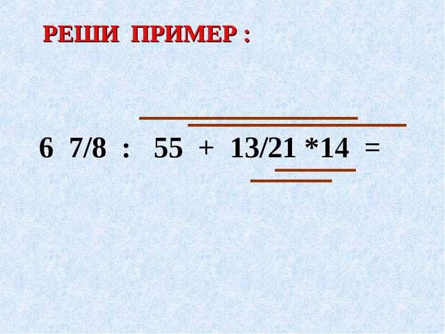 РЕШИ ПРИМЕР : 6 7/8 : 55 + 13/21 *14 =