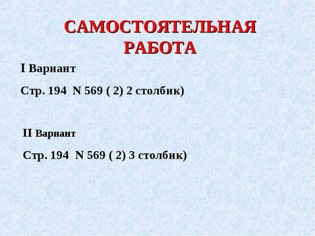 САМОСТОЯТЕЛЬНАЯ РАБОТА І Вариант Стр. 194 Ν 569 ( 2) 2 столбик) ІІ Вариант Ст...