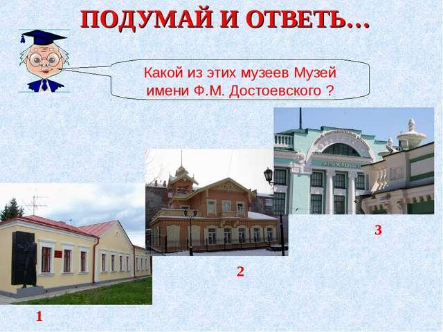 ПОДУМАЙ И ОТВЕТЬ… Какой из этих музеев Музей имени Ф.М. Достоевского ? 1 2 3