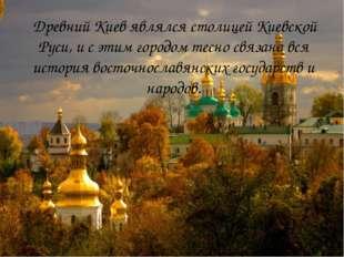 Древний Киев являлся столицей Киевской Руси, и с этим городом тесно связана