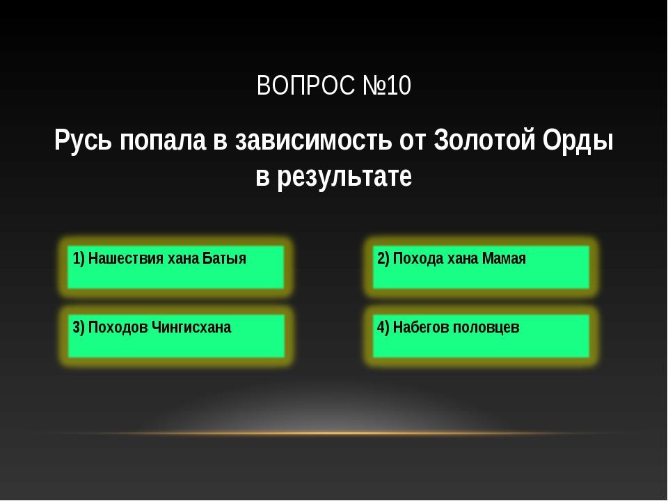 ВОПРОС №10 Русь попала в зависимость от Золотой Орды в результате