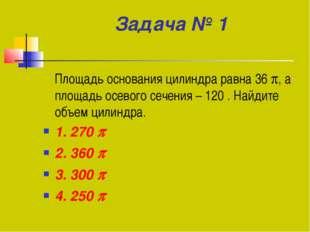 Задача № 1 Площадь основания цилиндра равна 36 , а площадь осевого сечения –