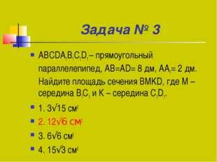 Задача № 3 ABCDA1B1C1D1 – прямоугольный параллелепипед, AB=AD= 8 дм, АА1= 2 д