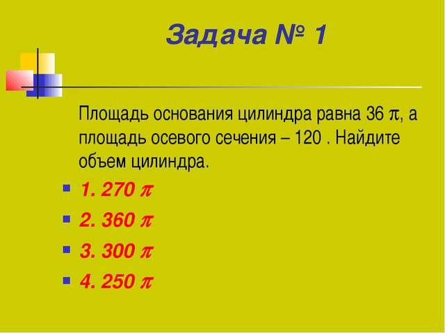 Задача № 1 Площадь основания цилиндра равна 36 , а площадь осевого сечения –...