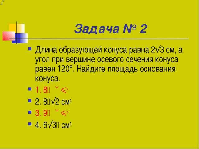 Задача № 2 Длина образующей конуса равна 2√3 см, а угол при вершине осевого с...