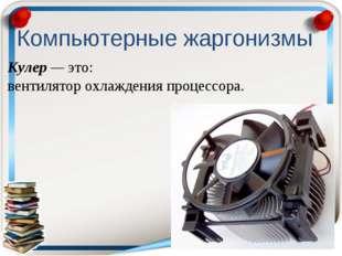 Кулер — это: вентилятор охлаждения процессора. Компьютерные жаргонизмы