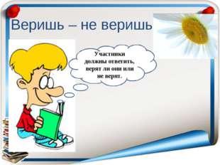 Веришь – не веришь Участники должны ответить, верят ли они или не верят.