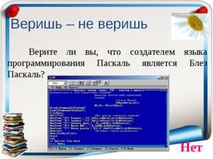 Веришь – не веришь Верите ли вы, что создателем языка программирования Паска