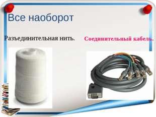 Разъединительная нить. Соединительный кабель. Все наоборот