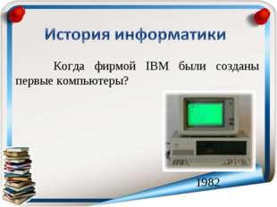 Когда фирмой IBM были созданы первые компьютеры? 1982