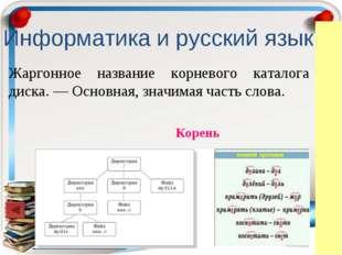 Информатика и русский язык Жаргонное название корневого каталога диска. — Осн