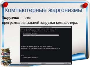 Загрузчик — это: программа начальной загрузки компьютера. Компьютерные жаргон