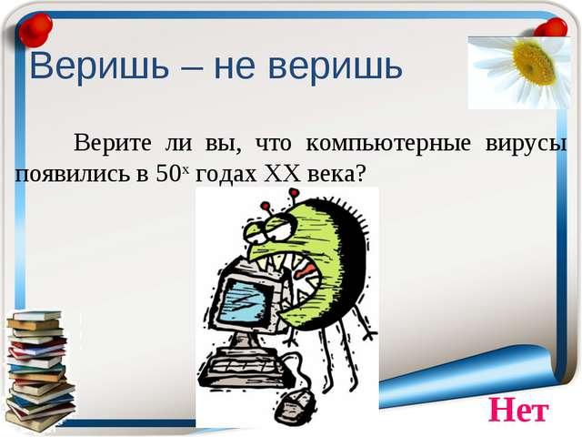 Веришь – не веришь Верите ли вы, что компьютерные вирусы появились в 50х год...