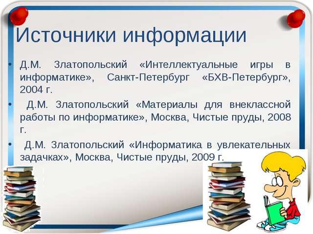 Источники информации Д.М. Златопольский «Интеллектуальные игры в информатике»...
