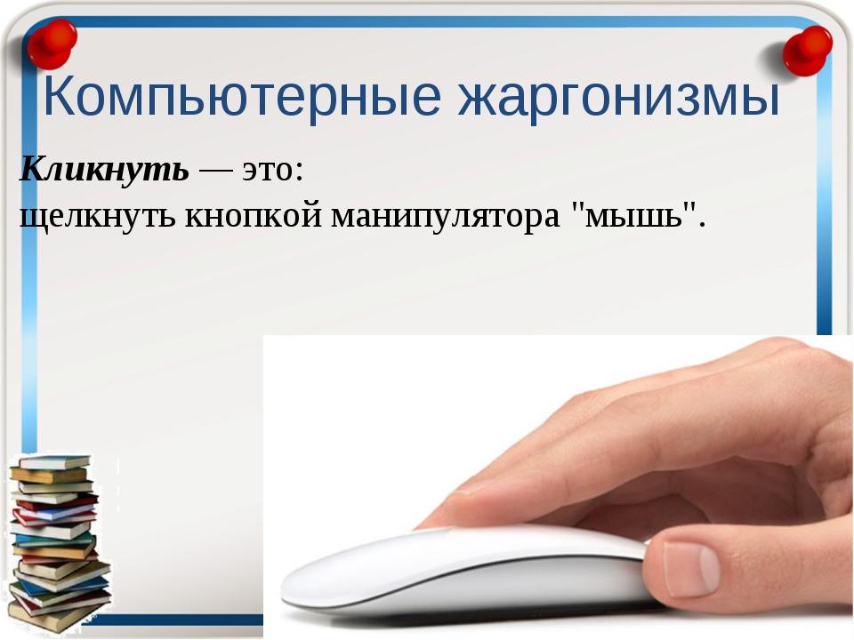 """Кликнуть — это: щелкнуть кнопкой манипулятора """"мышь"""". Компьютерные жаргонизмы"""