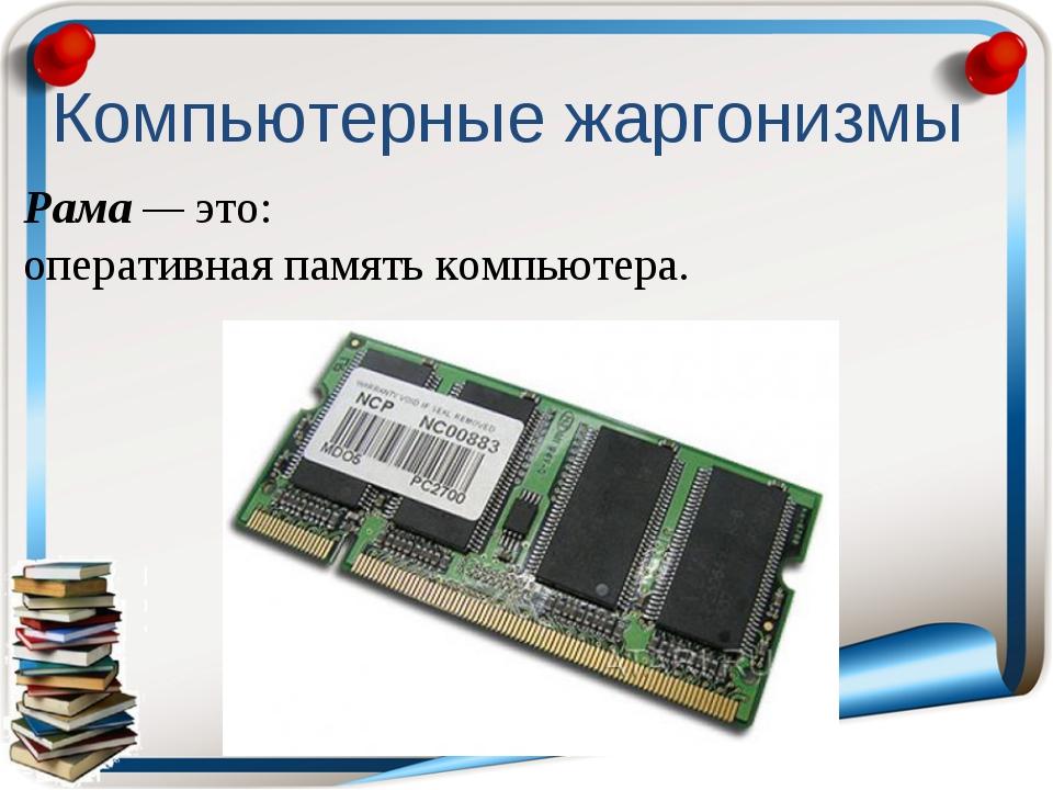 Рама — это: оперативная память компьютера. Компьютерные жаргонизмы