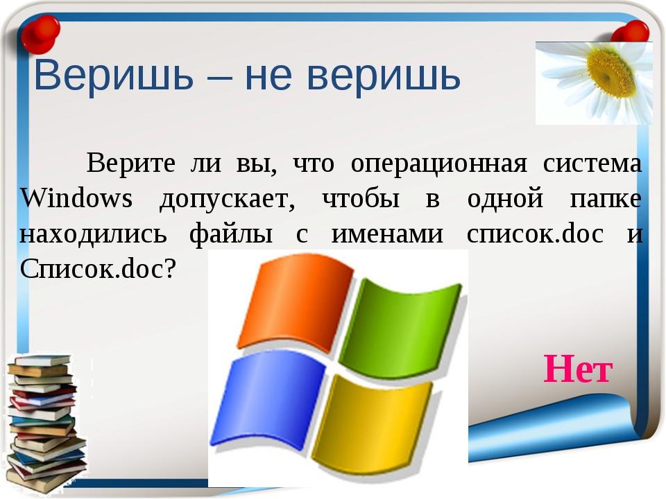 Веришь – не веришь Верите ли вы, что операционная система Windows допускает,...