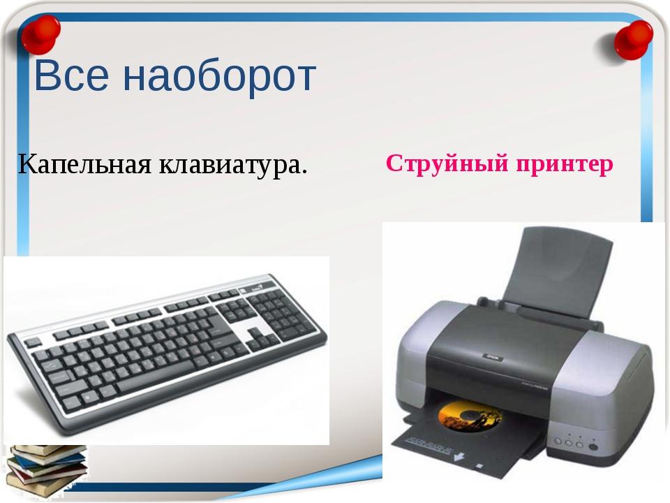 Капельная клавиатура. Струйный принтер Все наоборот