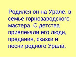 Родился он на Урале, в семье горнозаводского мастера. С детства привлекали е