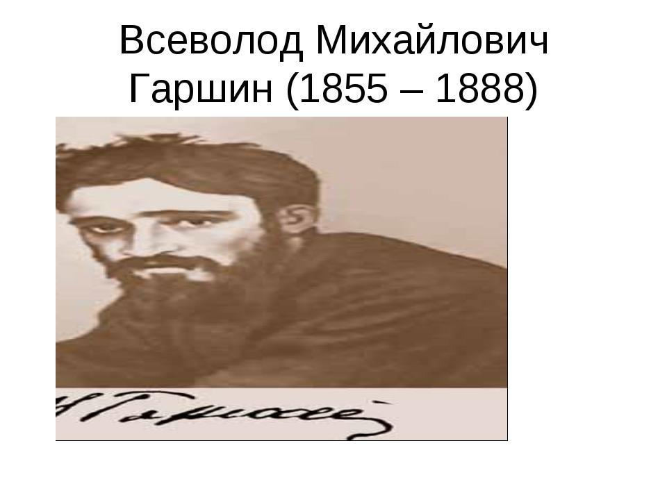 Всеволод Михайлович Гаршин (1855 – 1888)