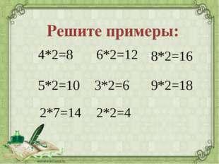 Решите примеры: 4*2 5*2 2*7 6*2 8*2 2*2 3*2 9*2 =8 =10 =14 =12 =6 =4 =16 =18