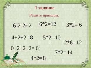 1 задание Решите примеры: 6-2-2= 4+2+2= 0+2+2+2= 6*2= 2*6= 7*2= 3*2= 5*2= 4*2