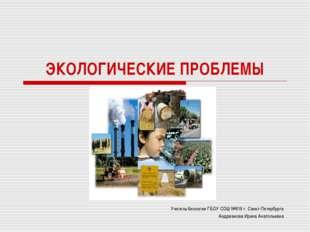 ЭКОЛОГИЧЕСКИЕ ПРОБЛЕМЫ Учитель биологии ГБОУ СОШ №619 г. Санкт-Петербурга Анд