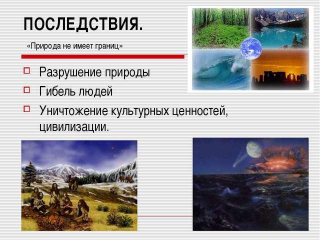 ПОСЛЕДСТВИЯ. «Природа не имеет границ» Разрушение природы Гибель людей Уничто...