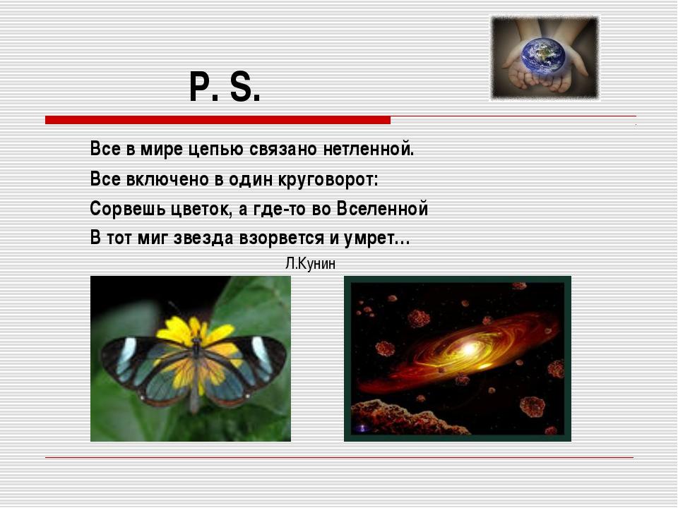 P. S. Все в мире цепью связано нетленной. Все включено в один круговорот: Сор...