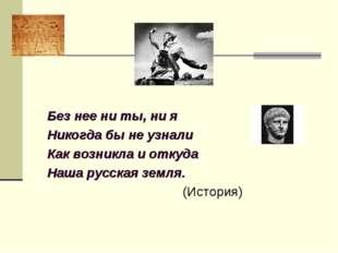 Без нее ни ты, ни я Никогда бы не узнали Как возникла и откуда Наша русская з
