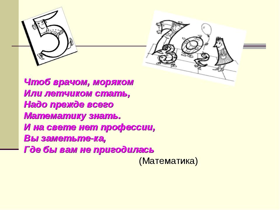 Чтоб врачом, моряком Или летчиком стать, Надо прежде всего Математику знать....