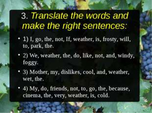 3. Translate the words and make the right sentences: 1) I, go, the, not, If,