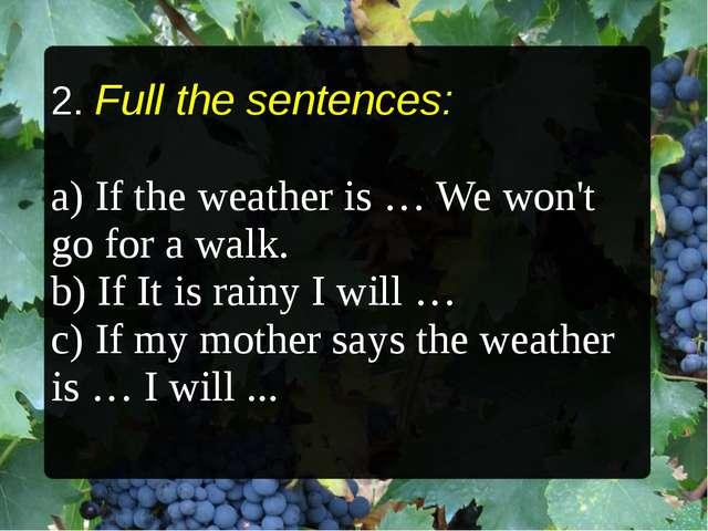 2. Full the sentences: a) If the weather is … We won't go for a walk. b) If I...