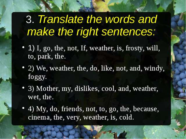 3. Translate the words and make the right sentences: 1) I, go, the, not, If,...