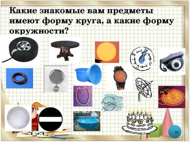 Какие знакомые вам предметы имеют форму круга, а какие форму окружности? *