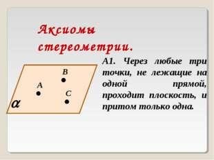 Аксиомы стереометрии. А1. Через любые три точки, не лежащие на одной прямой,