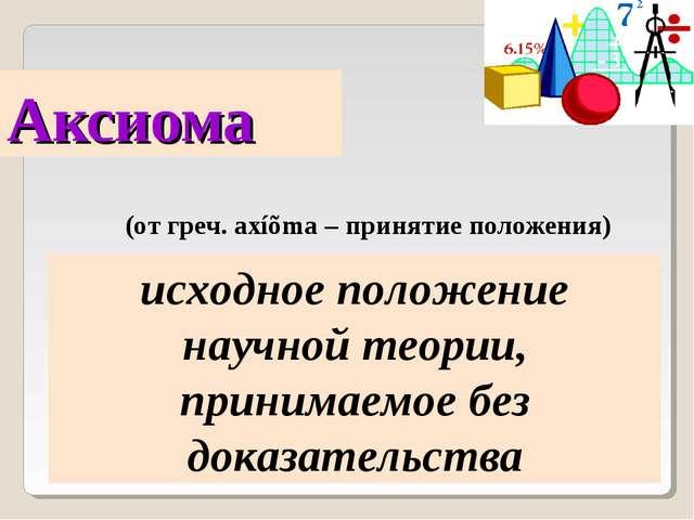 Аксиома (от греч. axíõma – принятие положения) исходное положение научной тео...