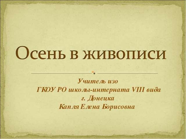 Учитель изо ГКОУ РО школы-интерната VIII вида г. Донецка Капля Елена Борисовна
