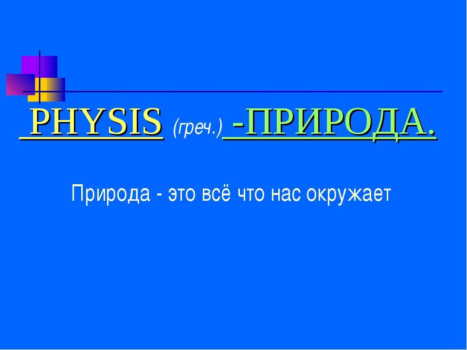 PHYSIS (греч.) -ПРИРОДА. Природа - это всё что нас окружает