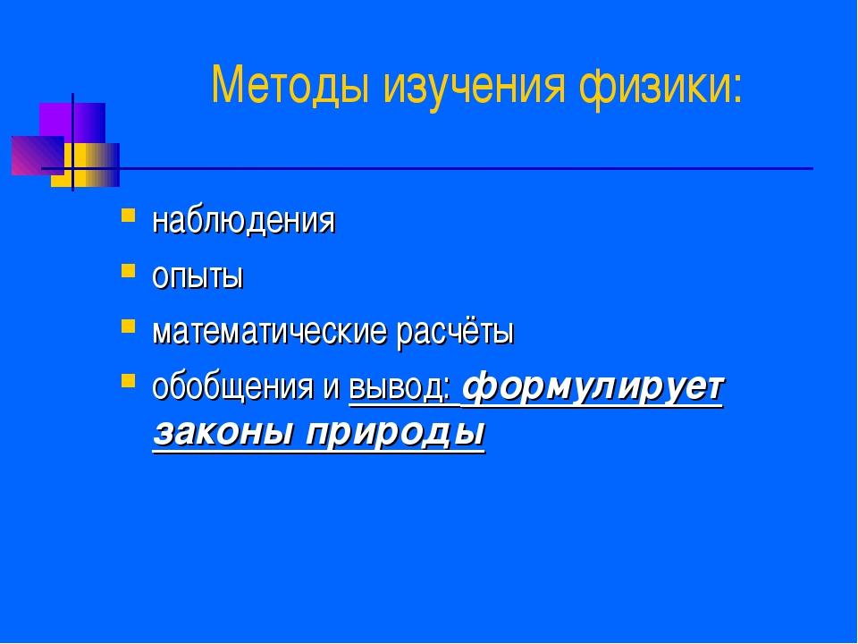 Методы изучения физики: наблюдения опыты математические расчёты обобщения и в...